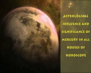 Astrological Influence and Significance of Mercury in all houses of Horoscope