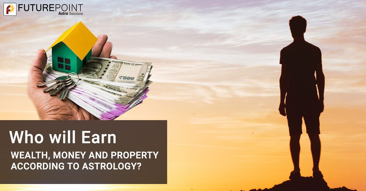 Who will earn Wealth, Money and Property according to Astrology?