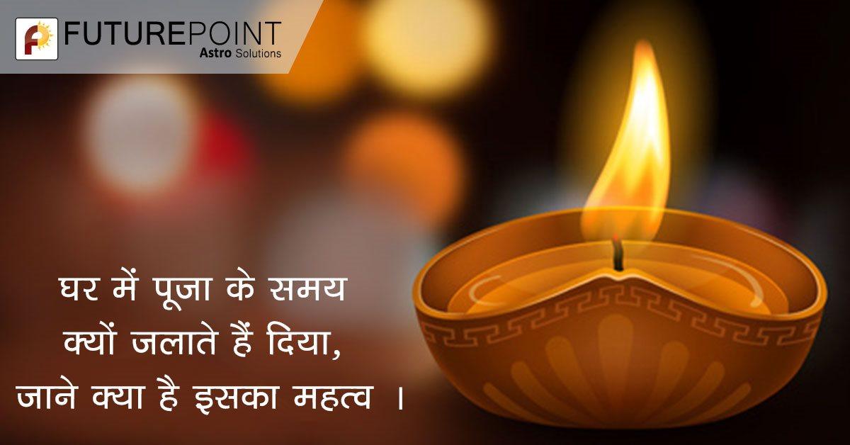 घर में पूजा के समय क्यों जलाते हैं दिया, जाने क्या है इसका महत्व ।