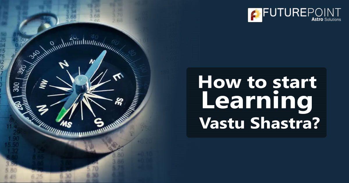How to start Learning Vastu Shastra?