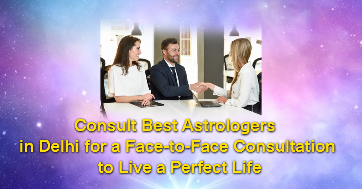 Consult Best Astrologers in Delhi for a Face-to-Face Consultation to Live a Perfect Life