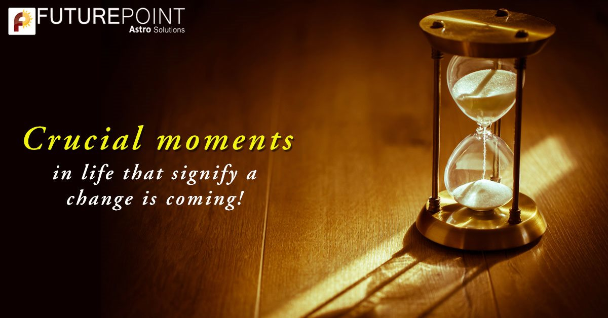 Crucial moments in life that signify a change is coming!