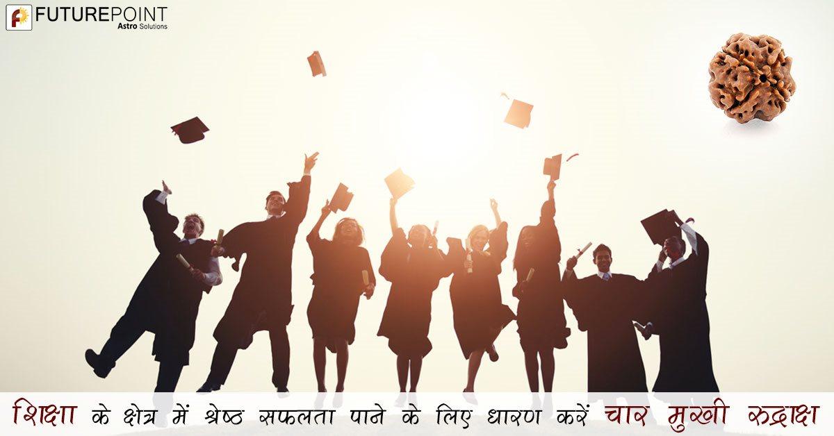 शिक्षा के क्षेत्र में श्रेष्ठ सफलता पाने के लिए धारण करें चार मुखी रुद्राक्ष,
