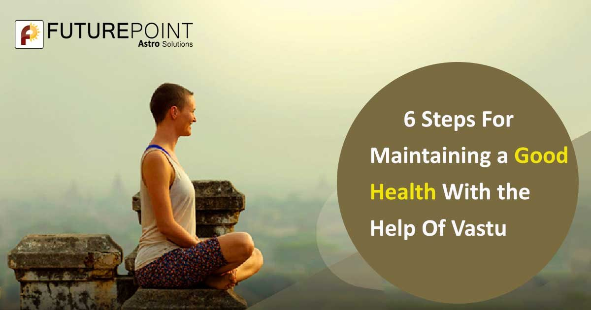 6 Steps for Maintaining a Good Health with the Help of Vastu