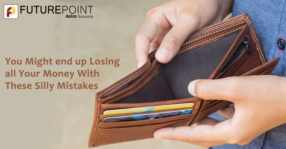 You might end up losing all your money with these silly mistakes