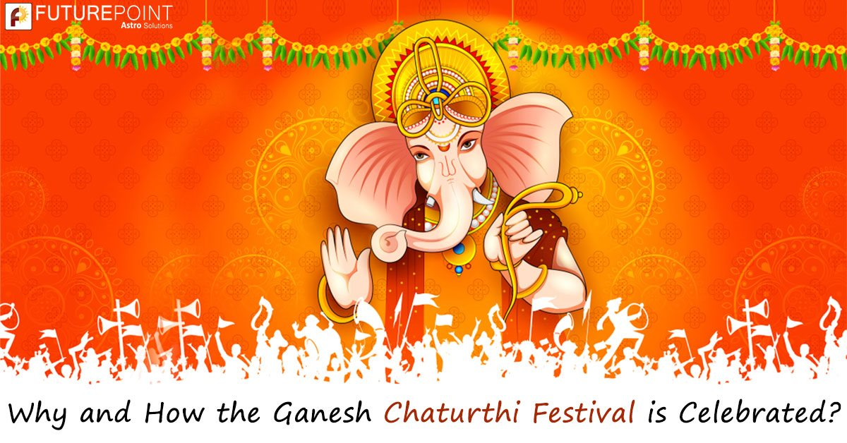 Why and How the Ganesh Chaturthi Festival is Celebrated?