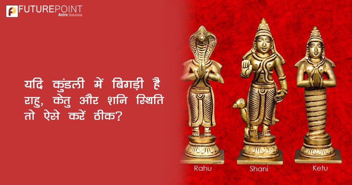 यदि कुंडली में बिगड़ी है राहु, केतु और शनि की स्थिति तो ऐसे करें ठीक?