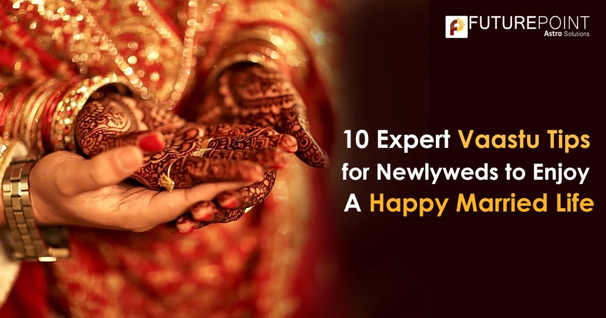 10 Expert Vastu Tips for Newlyweds to Enjoy A Happy Married Life.