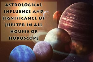 Astrological Influence and Significance of Jupiter in all houses of Horoscope