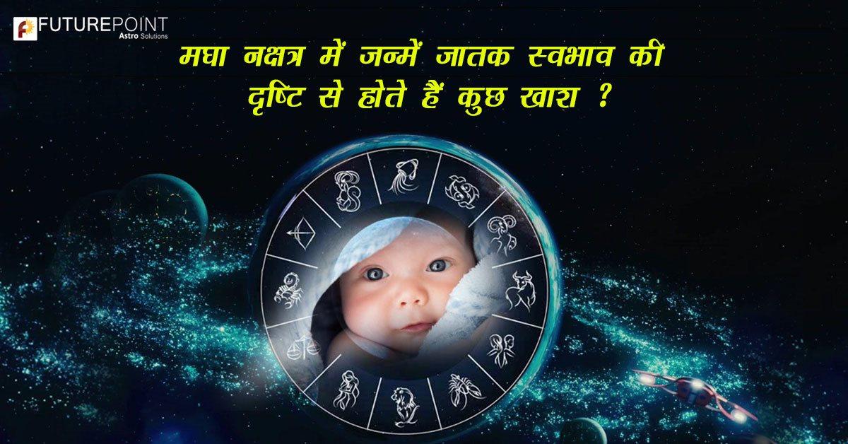 मघा नक्षत्र में जन्में जातक स्वभाव की दृष्टि से होते हैं कुछ खाश ?