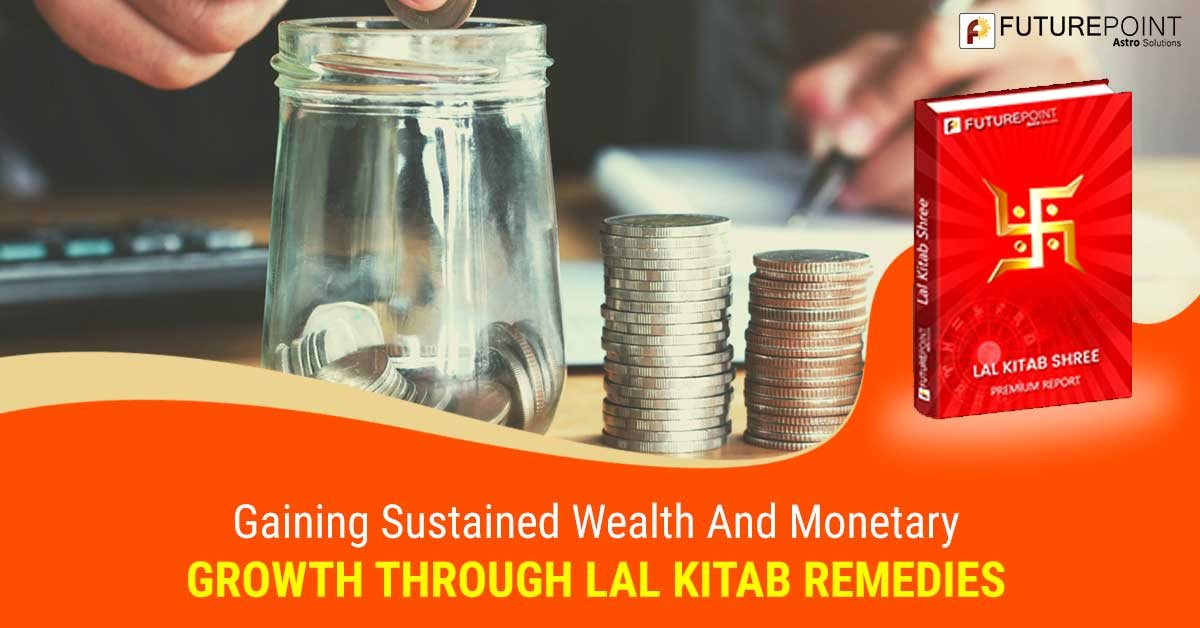 Gaining sustained wealth and monetary growth through Lal Kitab Remedies