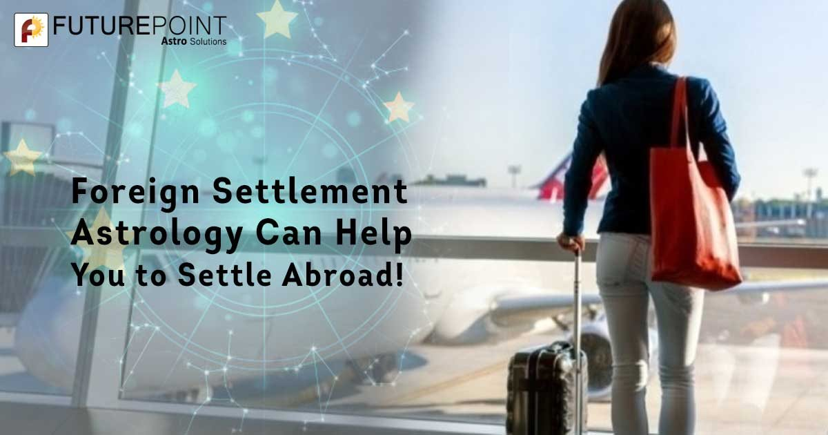 Foreign Settlement Astrology Can Help You to Settle Abroad!