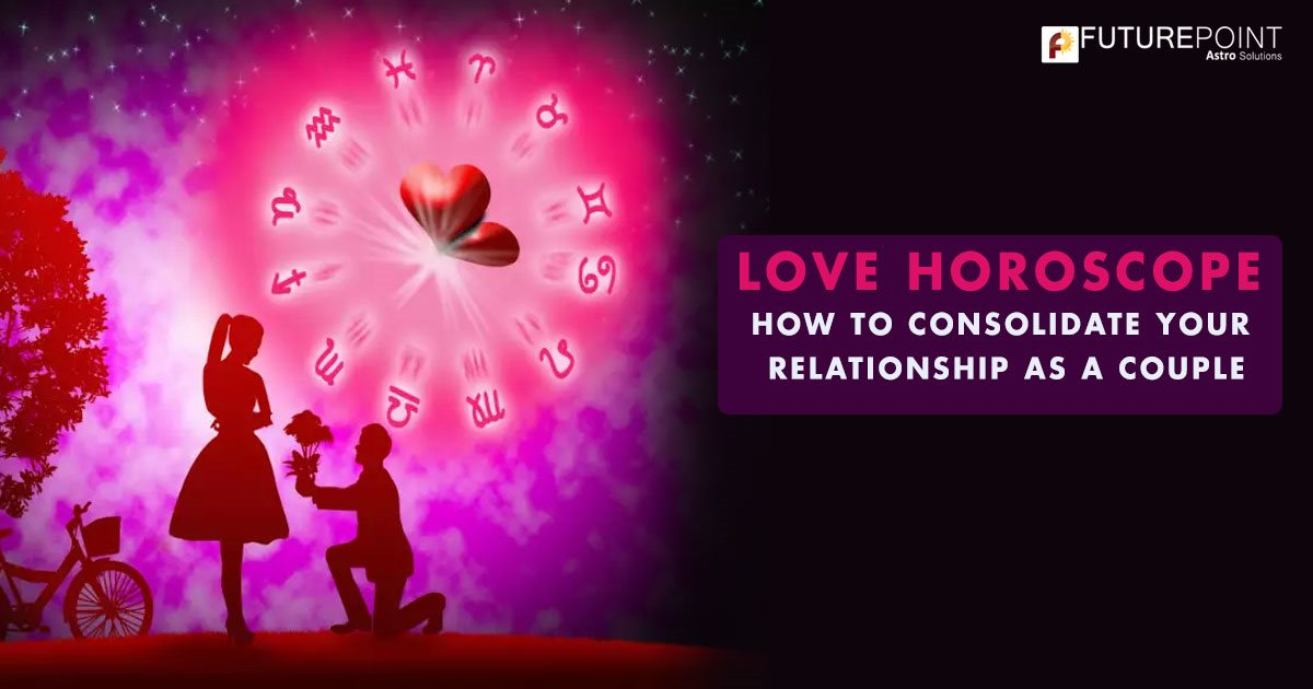 LOVE HOROSCOPE: HOW TO CONSOLIDATE YOUR RELATIONSHIP AS A COUPLE