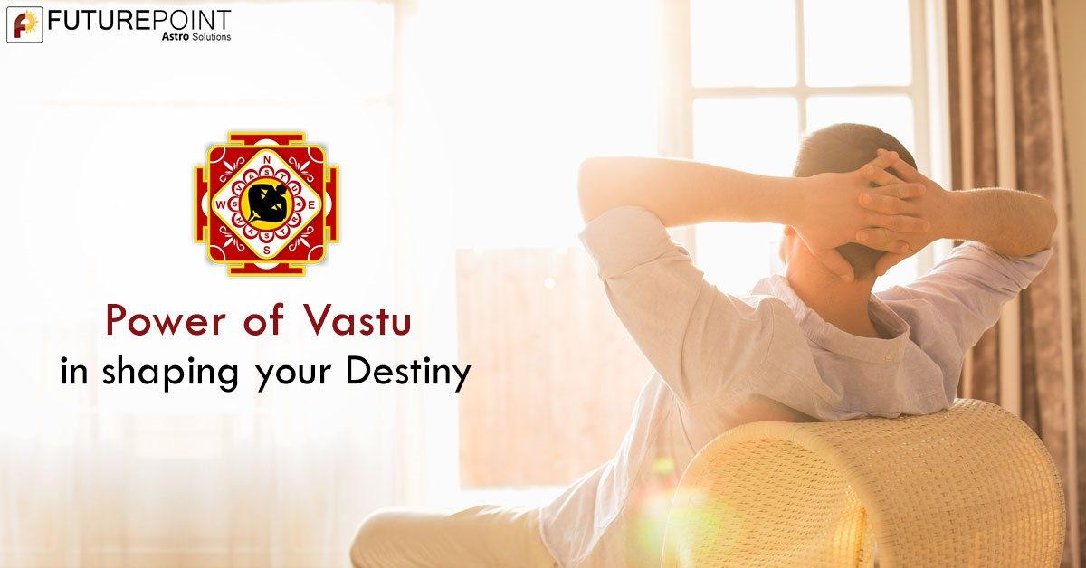 Power of Vastu in shaping your Destiny