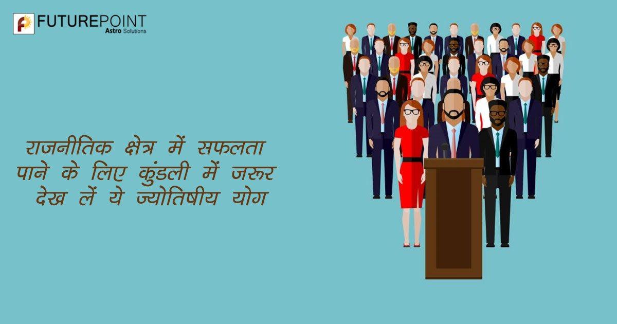 राजनीतिक क्षेत्र में सफलता पाने के लिए कुंडली में जरूर देख लें ये ज्योतिषीय योग
