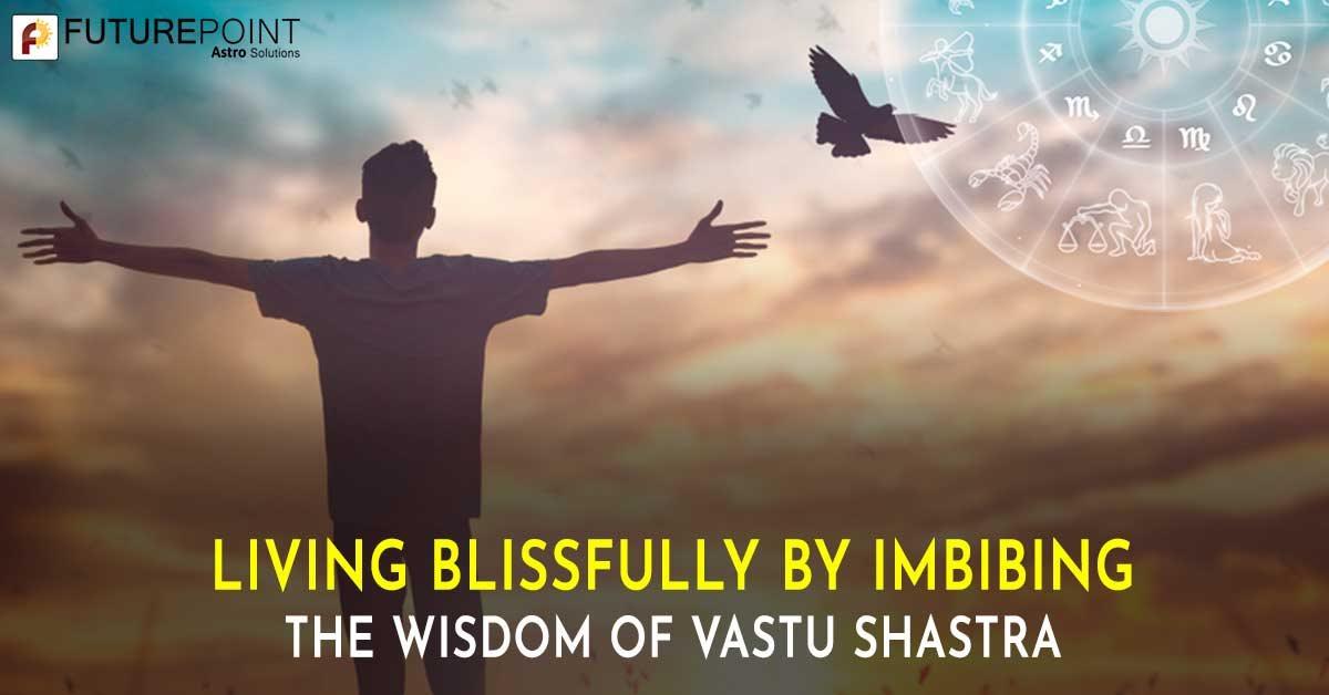 Living Blissfully by Imbibing the Wisdom of Vastu Shastra