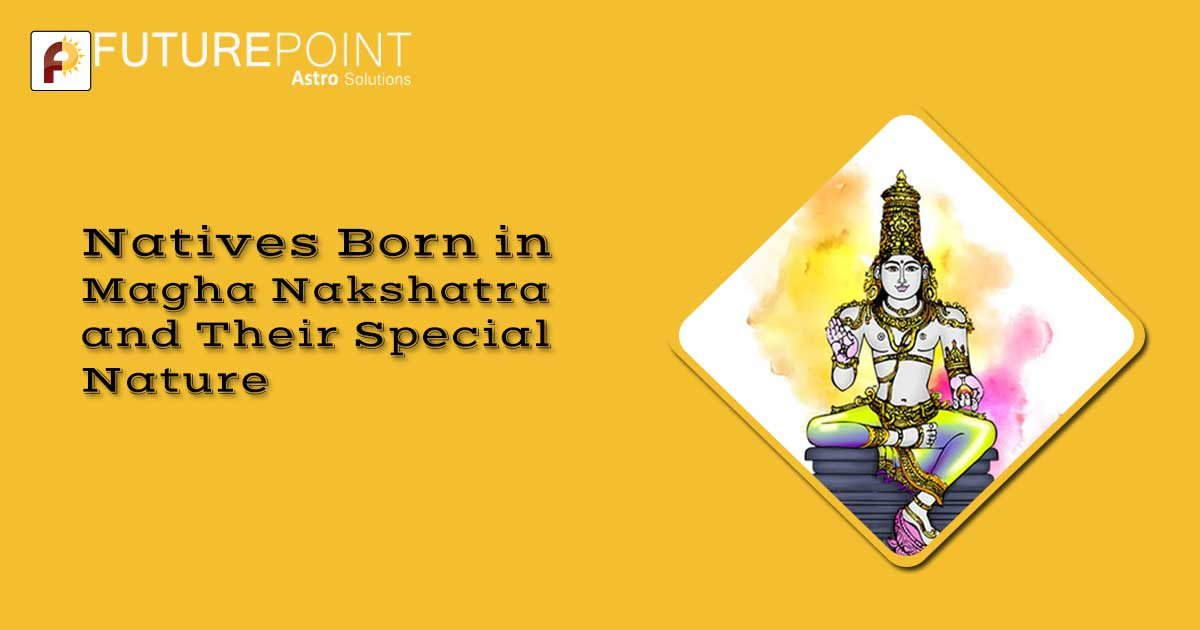 Natives Born in Magha Nakshatra and Their Special Nature