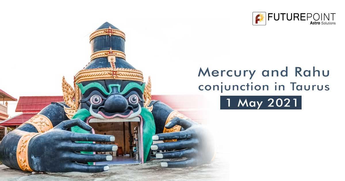 Mercury and Rahu conjunction in Taurus - 1 May 2021