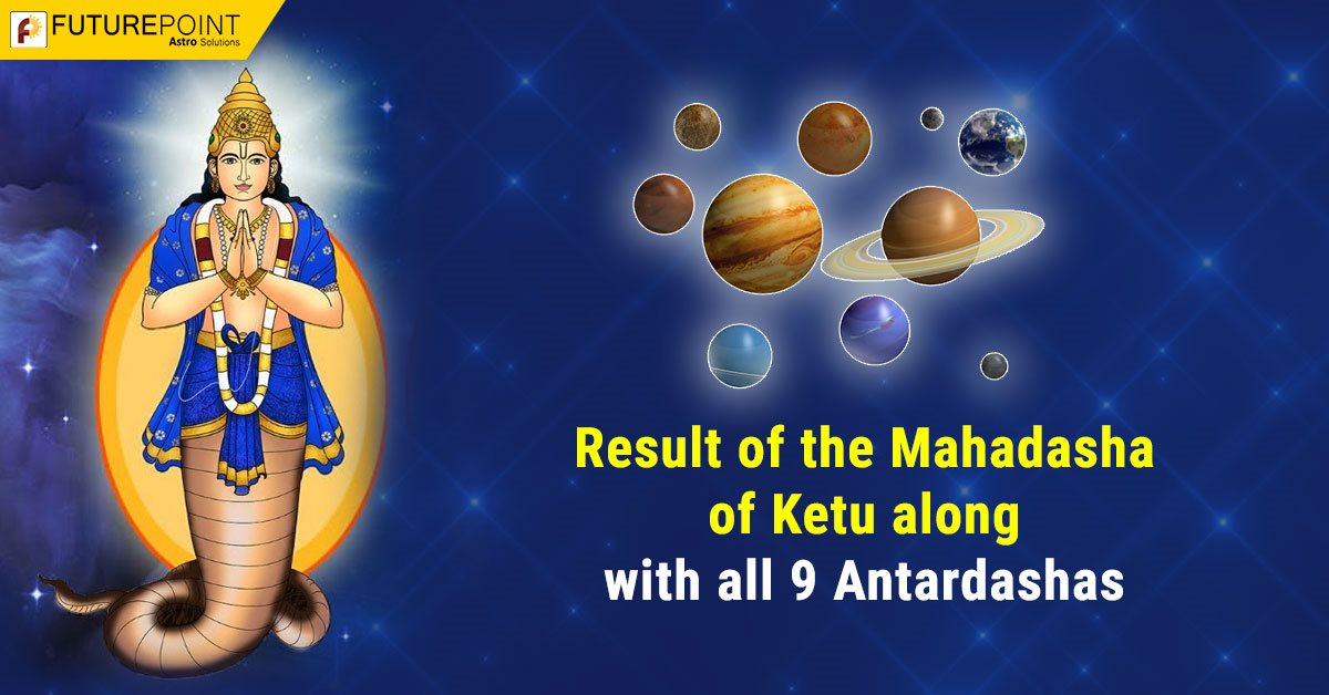 Result of the Mahadasha of Ketu along with all 9 Antardashas