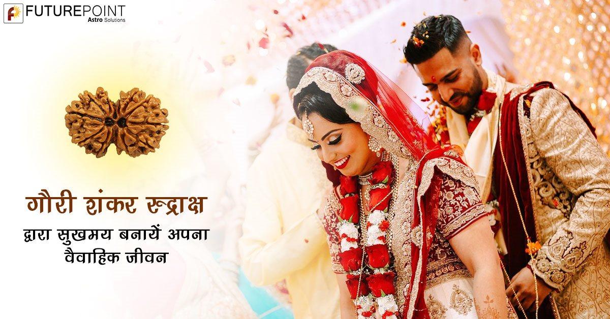 गौरी शंकर रुद्राक्ष द्वारा सुखमय बनायें अपना वैवाहिक जीवन