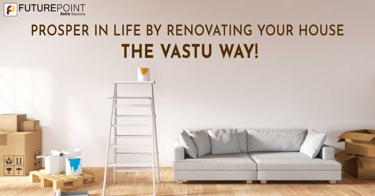 Prosper in Life by Renovating Your House the Vastu Way!