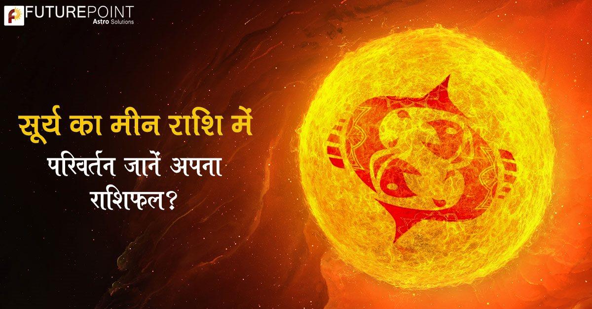 सूर्य का मीन राशि में परिवर्तन - जानिए, क्या होगा आपकी राशि पर प्रभाव?