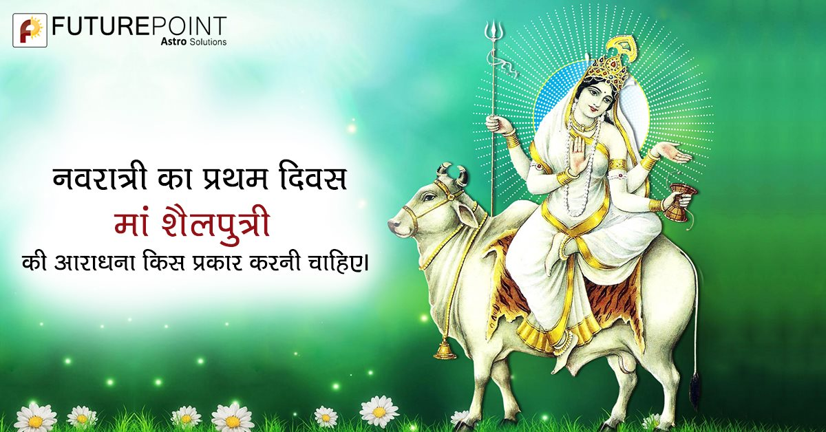 नवरात्री का प्रथम दिवस- मां शैलपुत्री की आराधना किस प्रकार करनी चाहिए।